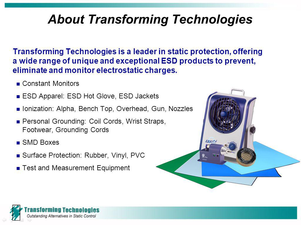 About Transforming Technologies Transforming Technologies is a leader in static protection, offering a wide range of unique and exceptional ESD produc