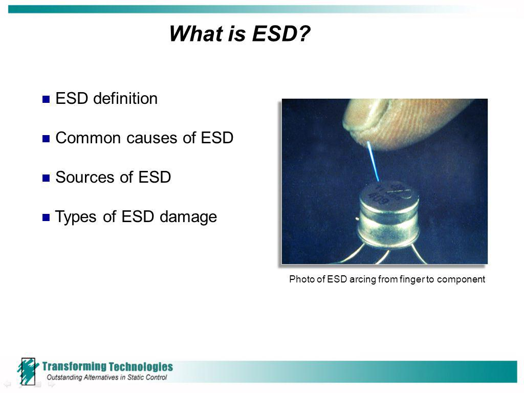 ESD definition Common causes of ESD Sources of ESD Types of ESD damage What is ESD? Photo of ESD arcing from finger to component