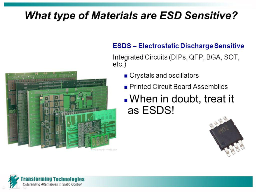 What type of Materials are ESD Sensitive? ESDS – Electrostatic Discharge Sensitive Integrated Circuits (DIPs, QFP, BGA, SOT, etc.) Crystals and oscill