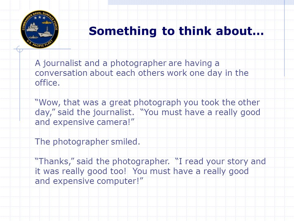 Something to think about… A journalist and a photographer are having a conversation about each others work one day in the office.