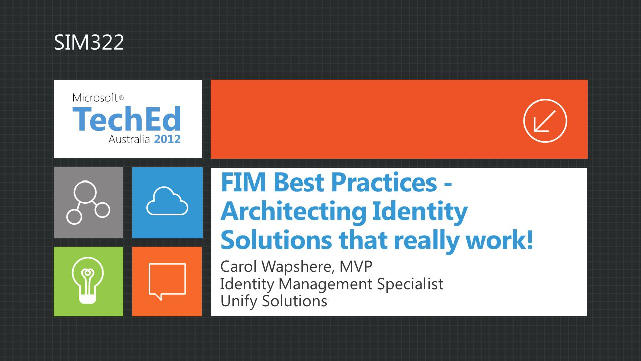 FIM Best Practices - Architecting Identity Solutions that really work! Carol Wapshere, MVP Identity Management Specialist Unify Solutions SIM322