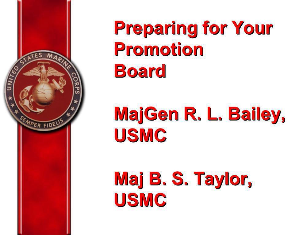 Preparing for Your Promotion Board MajGen R. L. Bailey, USMC Maj B. S. Taylor, USMC