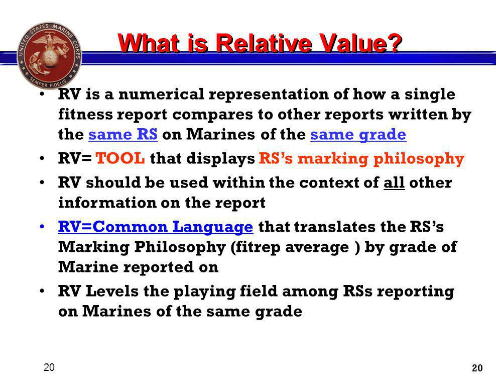 20 RV is a numerical representation of how a single fitness report compares to other reports written by the same RS on Marines of the same grade RV= T