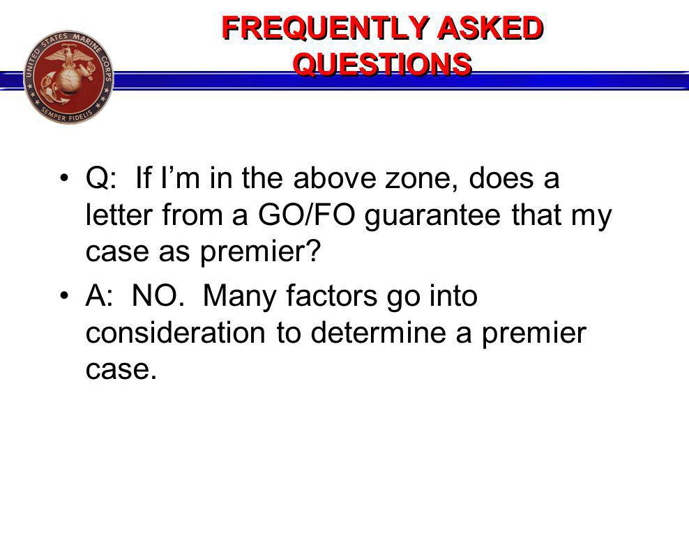 FREQUENTLY ASKED QUESTIONS Q: If Im in the above zone, does a letter from a GO/FO guarantee that my case as premier? A: NO. Many factors go into consi