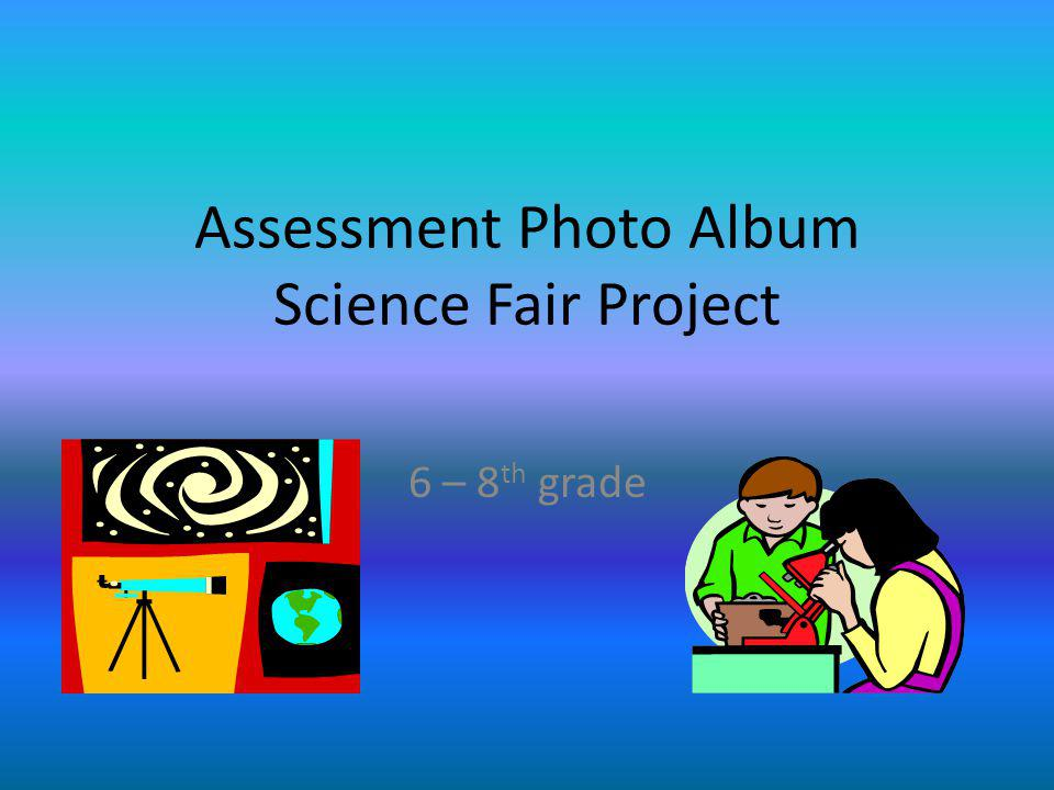 Assessment Photo Album Science Fair Project 6 – 8 th grade