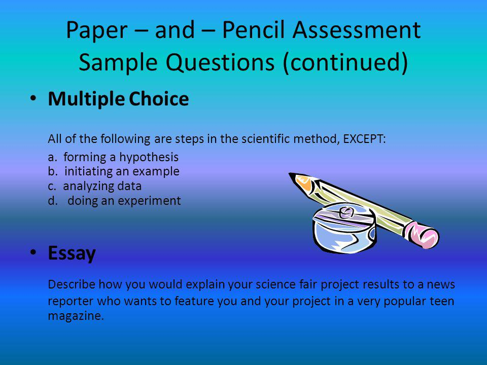 Paper – and – Pencil Assessment Sample Questions (continued) Multiple Choice All of the following are steps in the scientific method, EXCEPT: a. formi