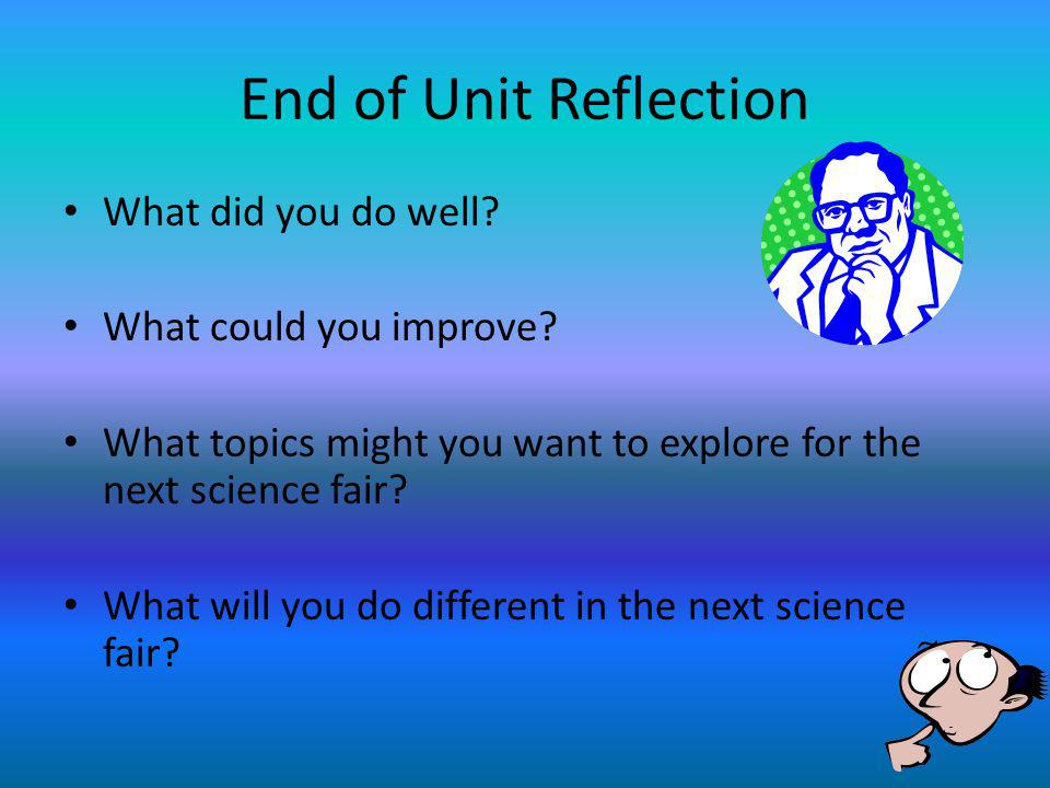 End of Unit Reflection What did you do well? What could you improve? What topics might you want to explore for the next science fair? What will you do