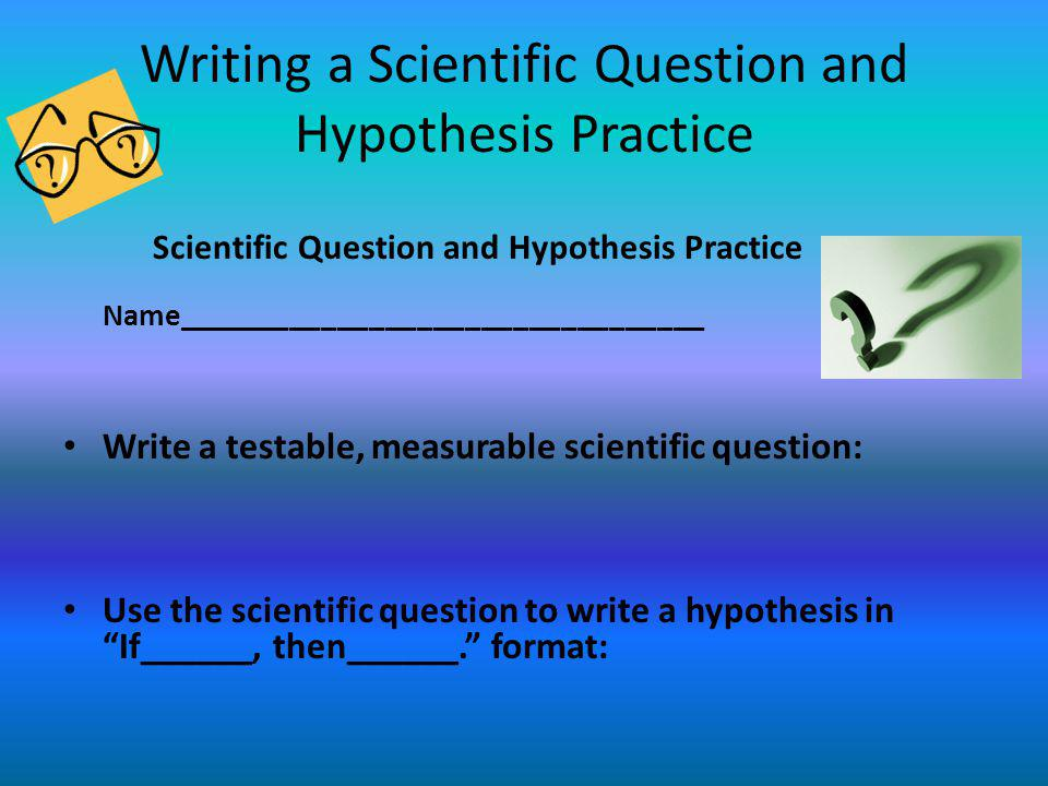 Writing a Scientific Question and Hypothesis Practice Scientific Question and Hypothesis Practice Name_________________________________ Write a testab