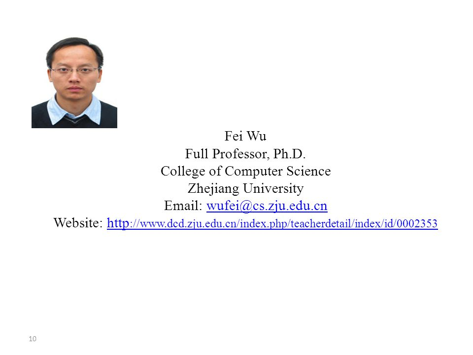 10 Fei Wu Full Professor, Ph.D. College of Computer Science Zhejiang University Email: wufei@cs.zju.edu.cn Website: http ://www.dcd.zju.edu.cn/index.p