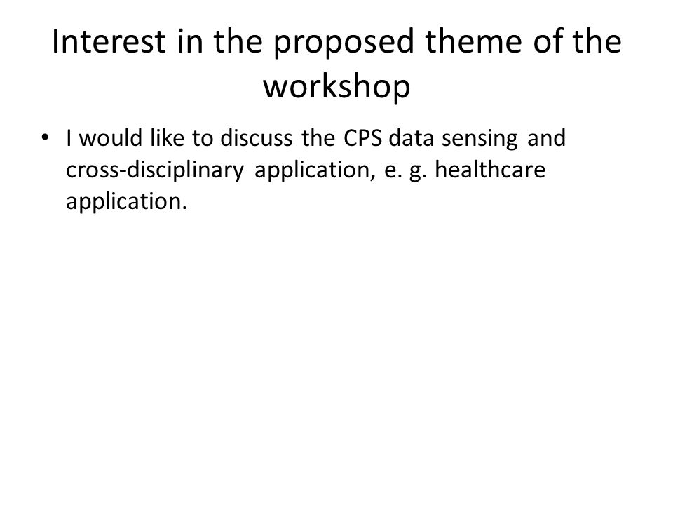 Interest in the proposed theme of the workshop I would like to discuss the CPS data sensing and cross-disciplinary application, e.