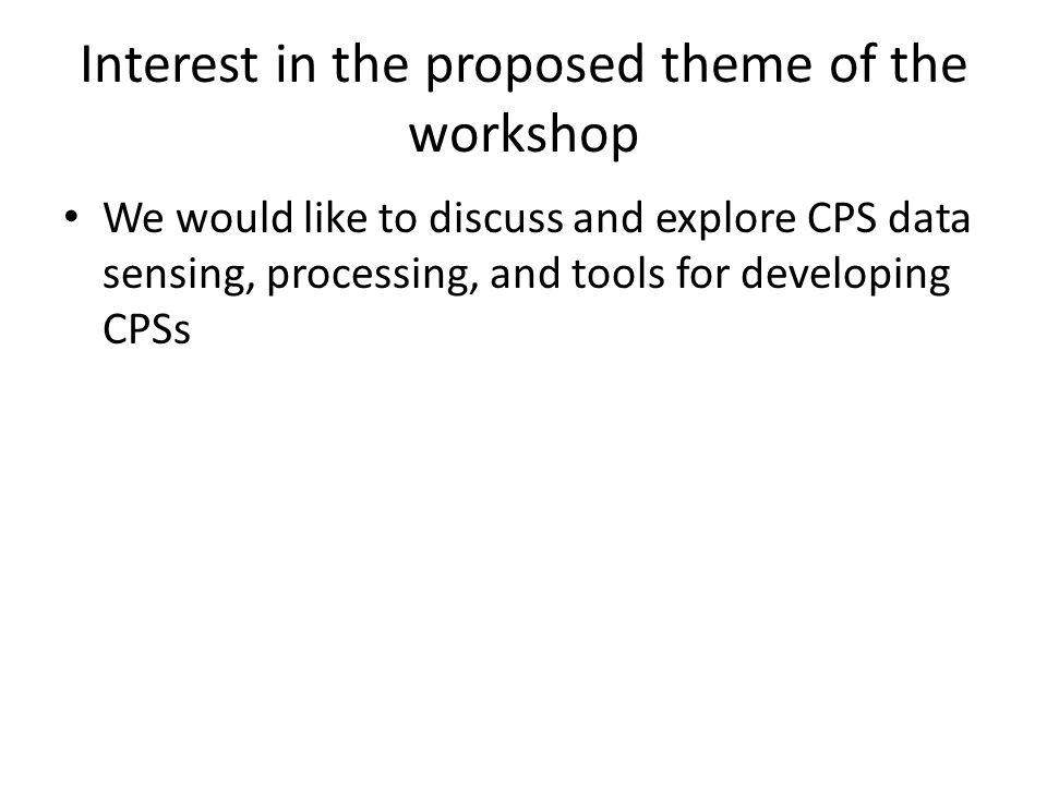 Interest in the proposed theme of the workshop We would like to discuss and explore CPS data sensing, processing, and tools for developing CPSs
