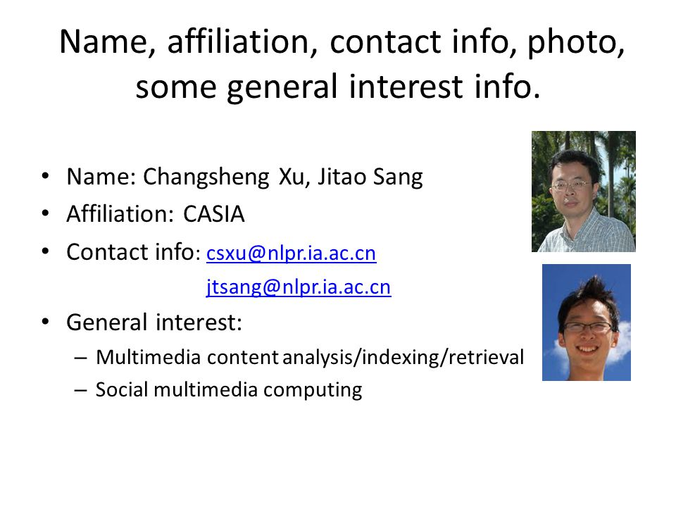 Name, affiliation, contact info, photo, some general interest info. Name: Changsheng Xu, Jitao Sang Affiliation: CASIA Contact info : csxu@nlpr.ia.ac.
