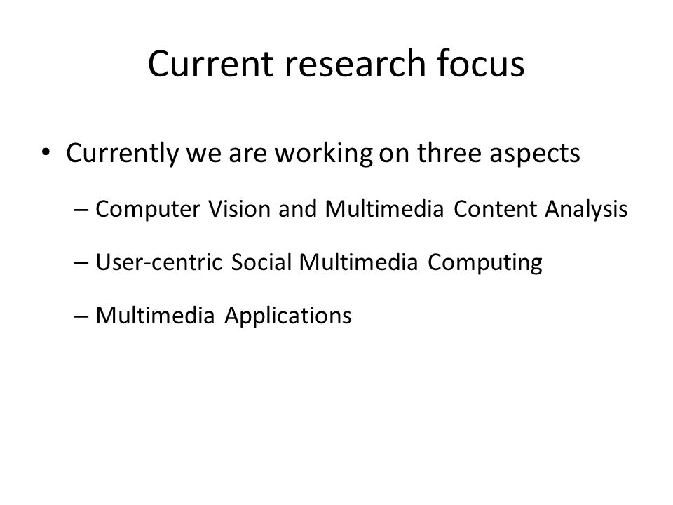 Current research focus Currently we are working on three aspects – Computer Vision and Multimedia Content Analysis – User-centric Social Multimedia Co