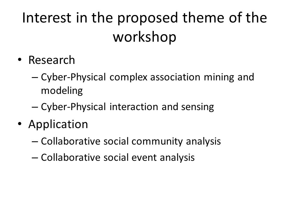 Interest in the proposed theme of the workshop Research – Cyber-Physical complex association mining and modeling – Cyber-Physical interaction and sensing Application – Collaborative social community analysis – Collaborative social event analysis