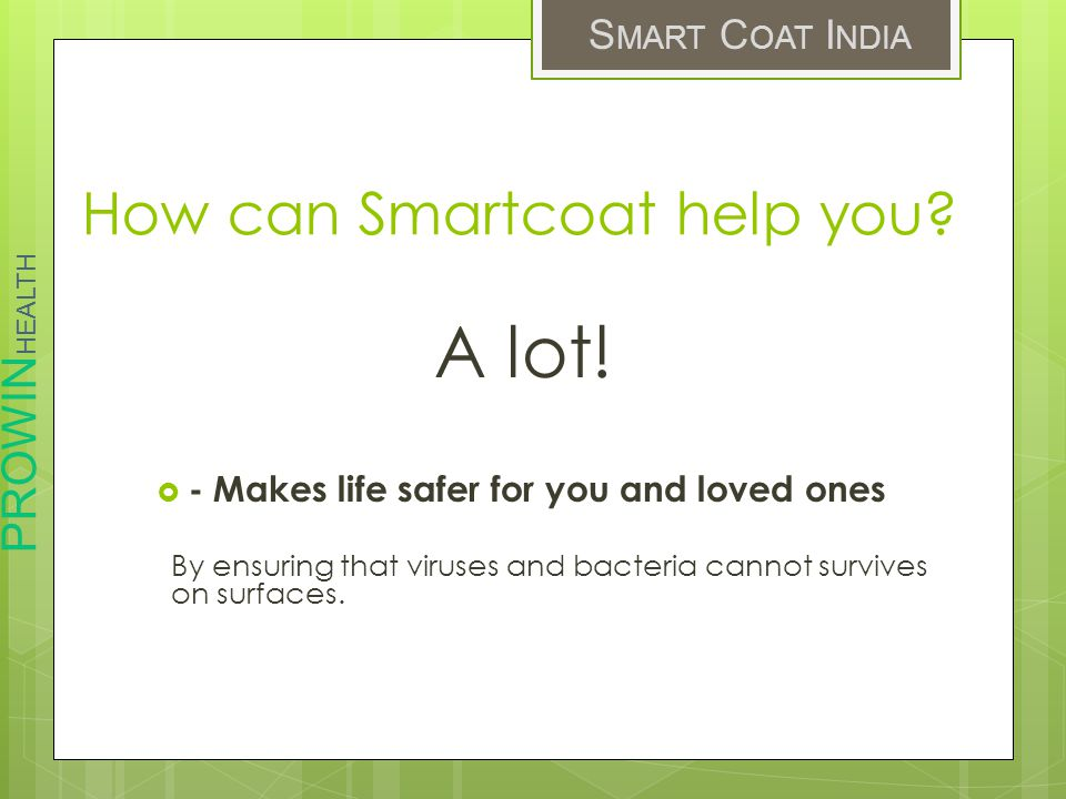 PROWIN HEALTH S MART C OAT I NDIA How can Smartcoat help you? A lot! - Makes life safer for you and loved ones By ensuring that viruses and bacteria c