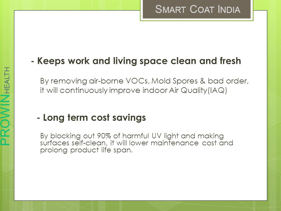 PROWIN HEALTH S MART C OAT I NDIA - Keeps work and living space clean and fresh By removing air-borne VOCs, Mold Spores & bad order, it will continuously improve indoor Air Quality(IAQ) - Long term cost savings By blocking out 90% of harmful UV light and making surfaces self-clean, it will lower maintenance cost and prolong product life span.