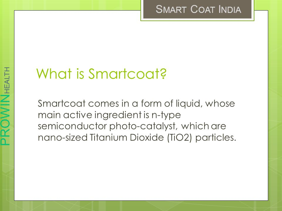 PROWIN HEALTH S MART C OAT I NDIA What is Smartcoat? Smartcoat comes in a form of liquid, whose main active ingredient is n-type semiconductor photo-c