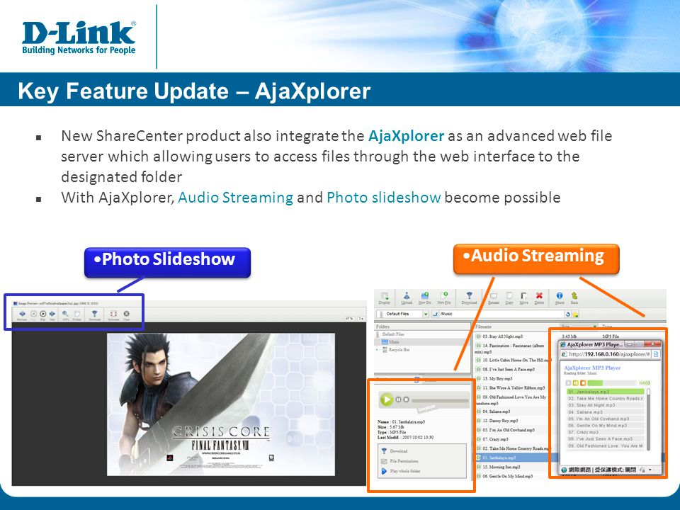 Audio Streaming Photo Slideshow New ShareCenter product also integrate the AjaXplorer as an advanced web file server which allowing users to access files through the web interface to the designated folder With AjaXplorer, Audio Streaming and Photo slideshow become possible Key Feature Update – AjaXplorer