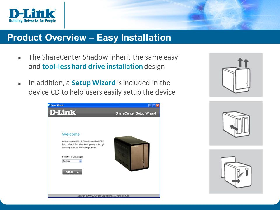 Product Overview – Easy Installation The ShareCenter Shadow inherit the same easy and tool-less hard drive installation design In addition, a Setup Wizard is included in the device CD to help users easily setup the device