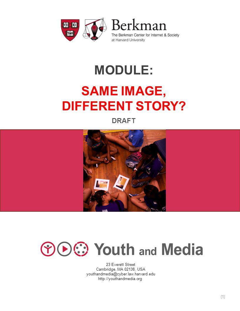 MODULE: SAME IMAGE, DIFFERENT STORY? DRAFT 23 Everett Street Cambridge, MA 02138, USA youthandmedia@cyber.law.harvard.edu http://youthandmedia.org {1}