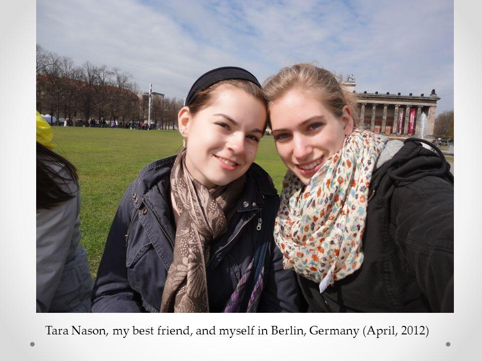 Tara Nason, my best friend, and myself in Berlin, Germany (April, 2012)