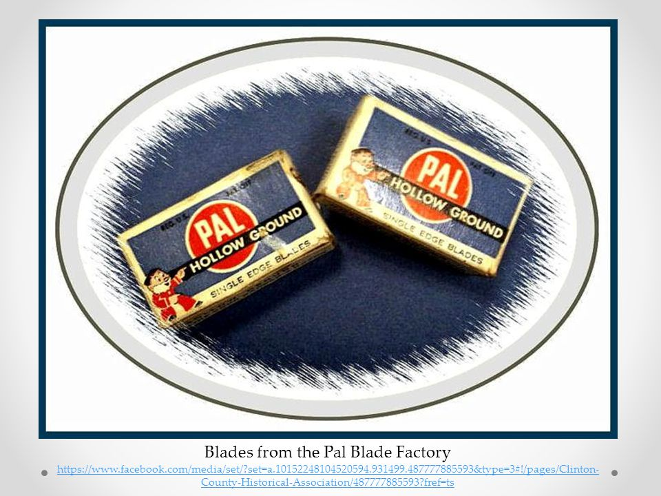 Blades from the Pal Blade Factory https://www.facebook.com/media/set/?set=a.10152248104520594.931499.487777885593&type=3#!/pages/Clinton- County-Histo