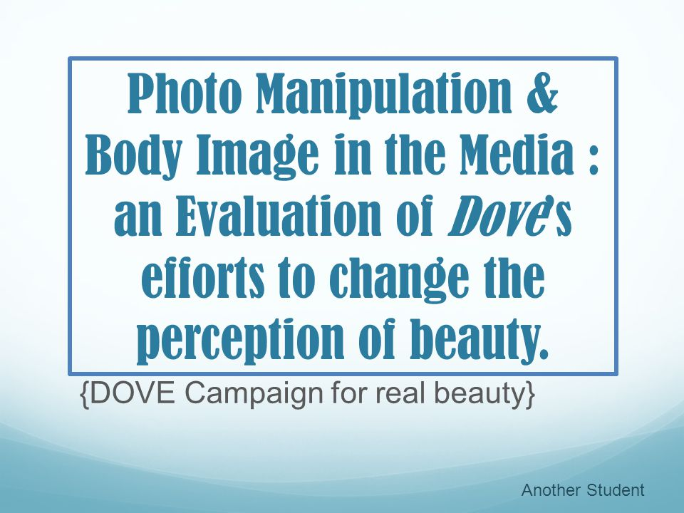 Photo Manipulation & Body Image in the Media : an Evaluation of Doves efforts to change the perception of beauty. {DOVE Campaign for real beauty} Anot