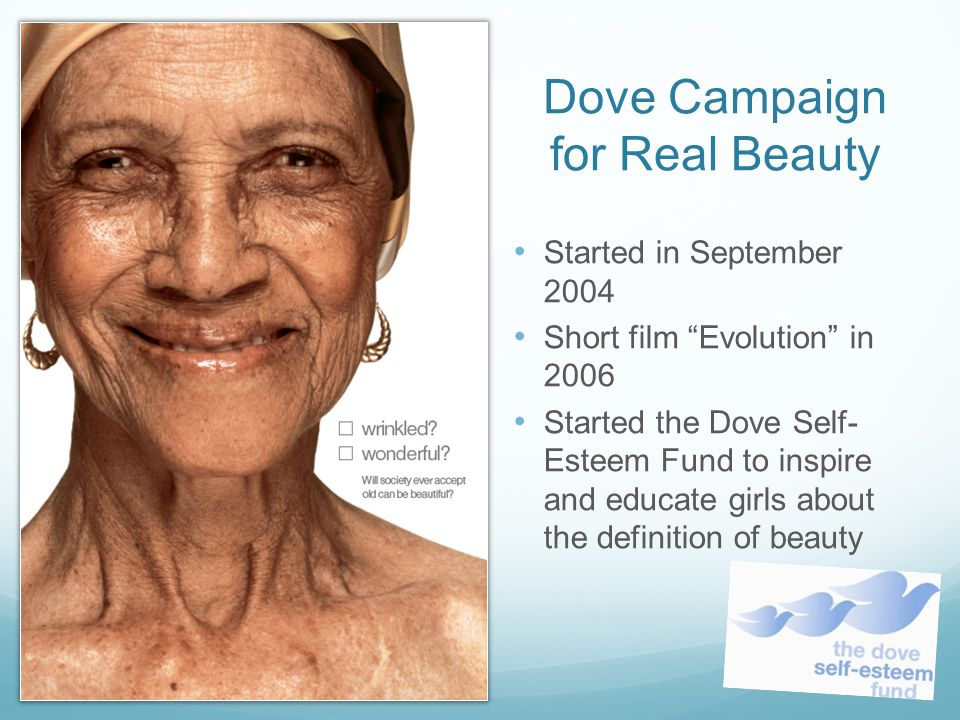 Dove Campaign for Real Beauty Started in September 2004 Short film Evolution in 2006 Started the Dove Self- Esteem Fund to inspire and educate girls a