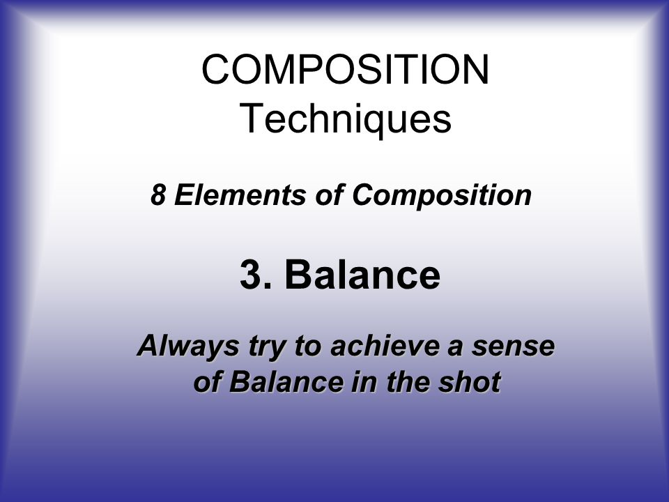 COMPOSITION Techniques 8 Elements of Composition 3.Balance Always try to achieve a sense of Balance in the shot