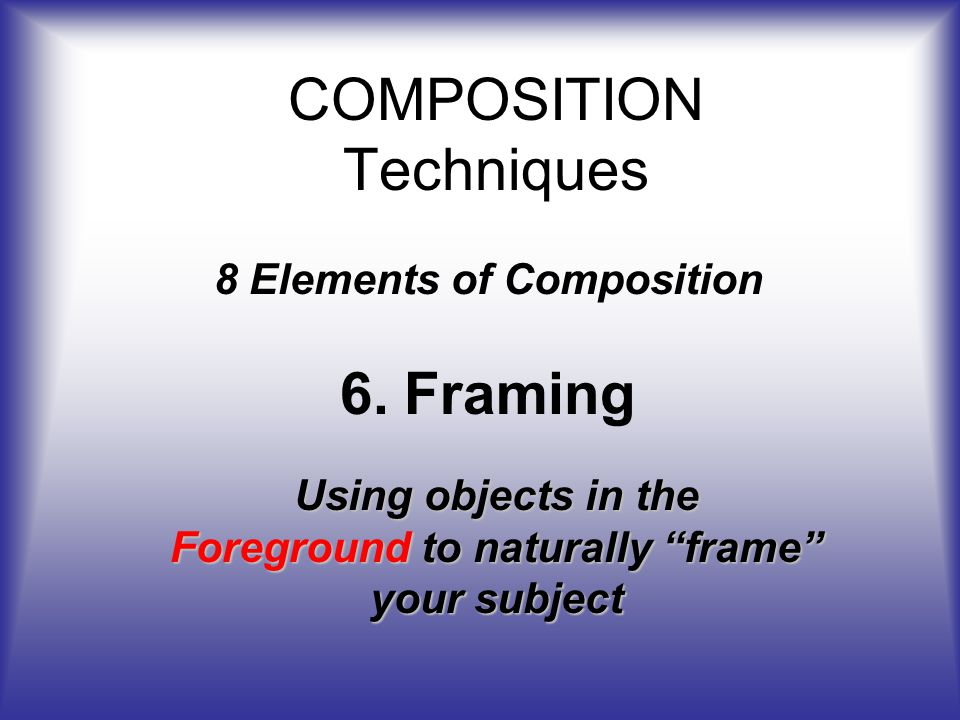 COMPOSITION Techniques 8 Elements of Composition 6.Framing Using objects in the Foreground to naturally frame your subject