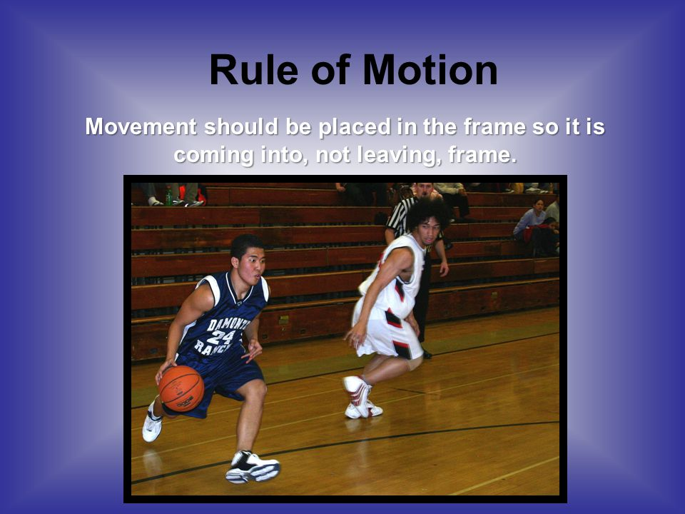 Rule of Motion Movement should be placed in the frame so it is coming into, not leaving, frame.