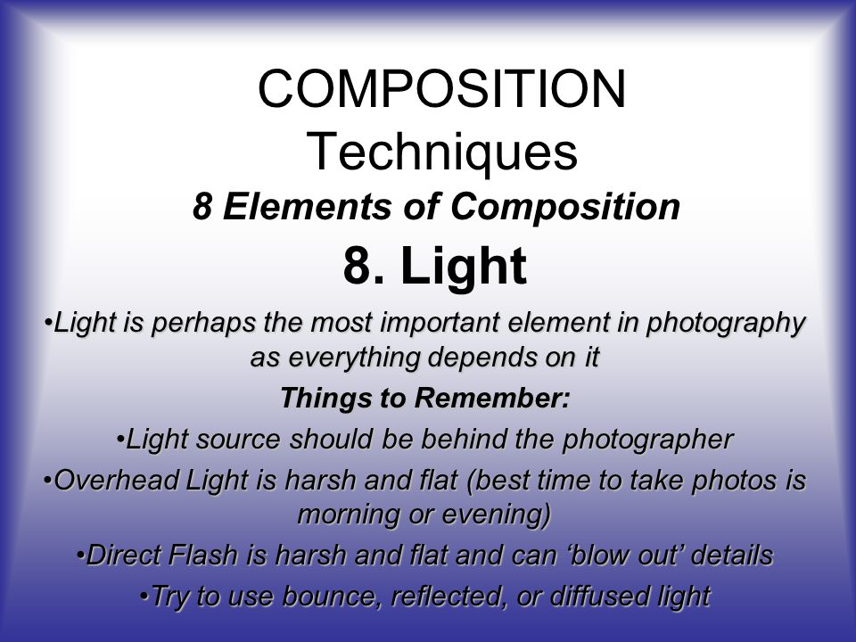 COMPOSITION Techniques 8 Elements of Composition 8.Light Light is perhaps the most important element in photography as everything depends on itLight is perhaps the most important element in photography as everything depends on it Things to Remember: Light source should be behind the photographerLight source should be behind the photographer Overhead Light is harsh and flat (best time to take photos is morning or evening)Overhead Light is harsh and flat (best time to take photos is morning or evening) Direct Flash is harsh and flat and can blow out detailsDirect Flash is harsh and flat and can blow out details Try to use bounce, reflected, or diffused lightTry to use bounce, reflected, or diffused light