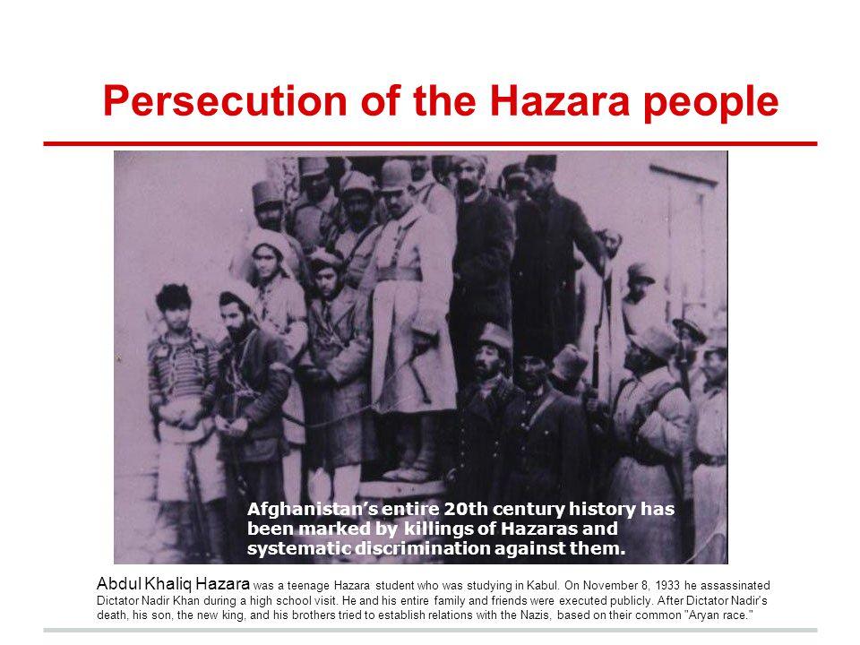 Persecution of the Hazara people Abdul Khaliq Hazara was a teenage Hazara student who was studying in Kabul. On November 8, 1933 he assassinated Dicta