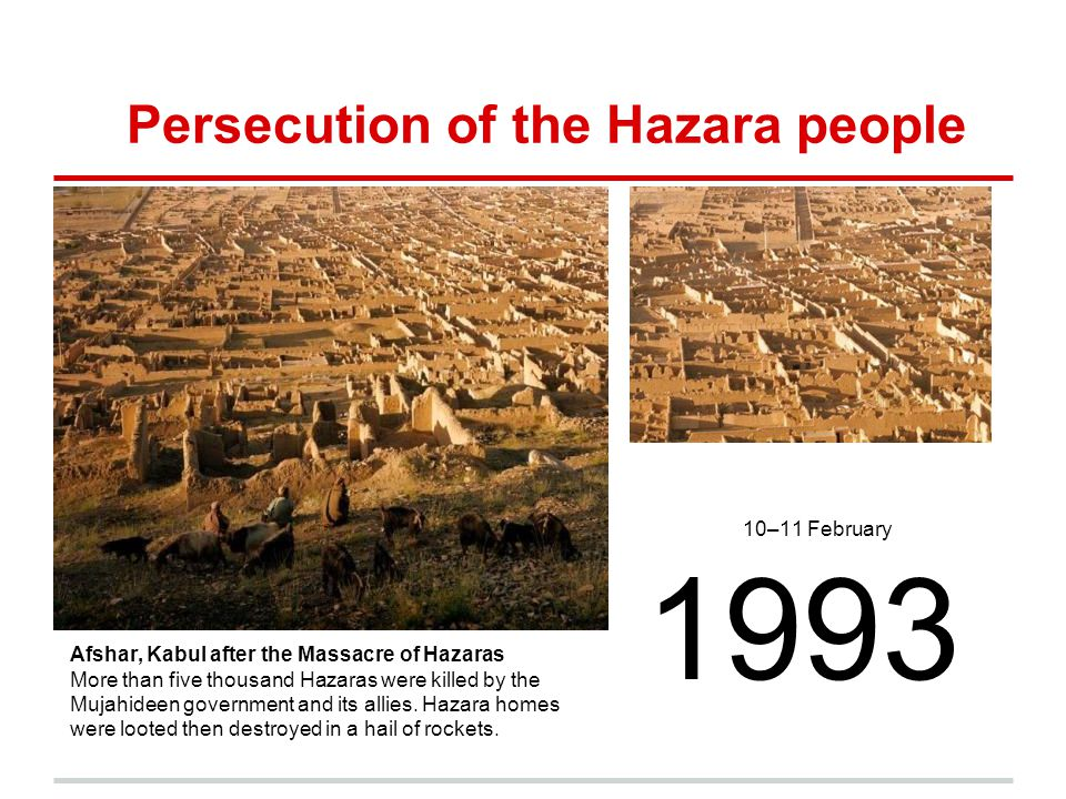 Persecution of the Hazara people 10–11 February 1993 Afshar, Kabul after the Massacre of Hazaras More than five thousand Hazaras were killed by the Mu