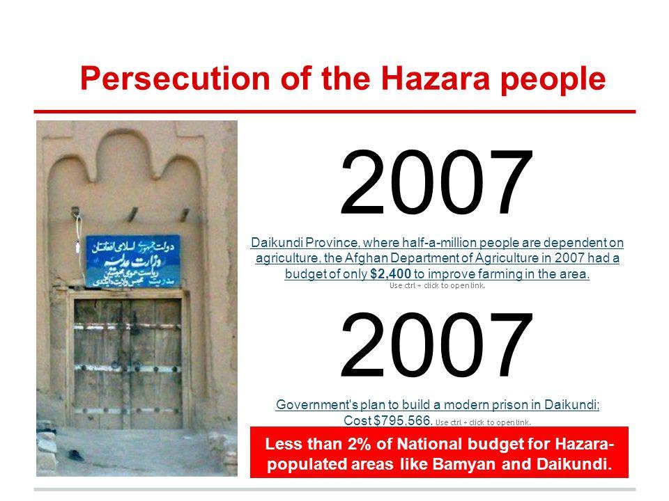 Persecution of the Hazara people Less than 2% of National budget for Hazara- populated areas like Bamyan and Daikundi. 2007 Daikundi Province, where h
