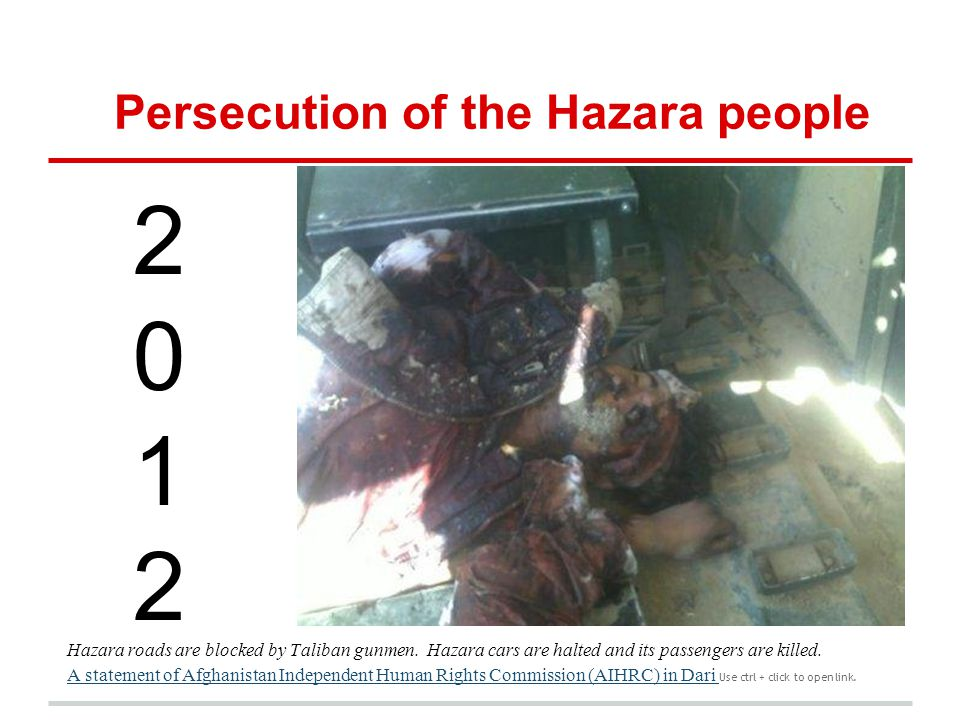 Persecution of the Hazara people 20122012 Hazara roads are blocked by Taliban gunmen. Hazara cars are halted and its passengers are killed. A statemen