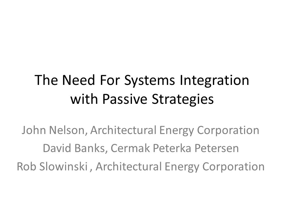 The Need For Systems Integration with Passive Strategies John Nelson, Architectural Energy Corporation David Banks, Cermak Peterka Petersen Rob Slowin