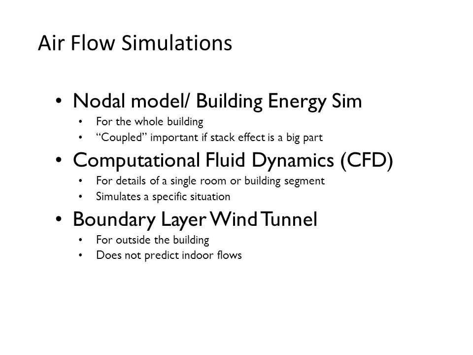 Air Flow Simulations Nodal model/ Building Energy Sim For the whole building Coupled important if stack effect is a big part Computational Fluid Dynam
