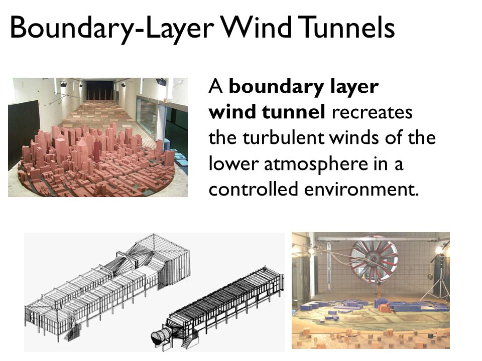 Boundary-Layer Wind Tunnels A boundary layer wind tunnel recreates the turbulent winds of the lower atmosphere in a controlled environment.