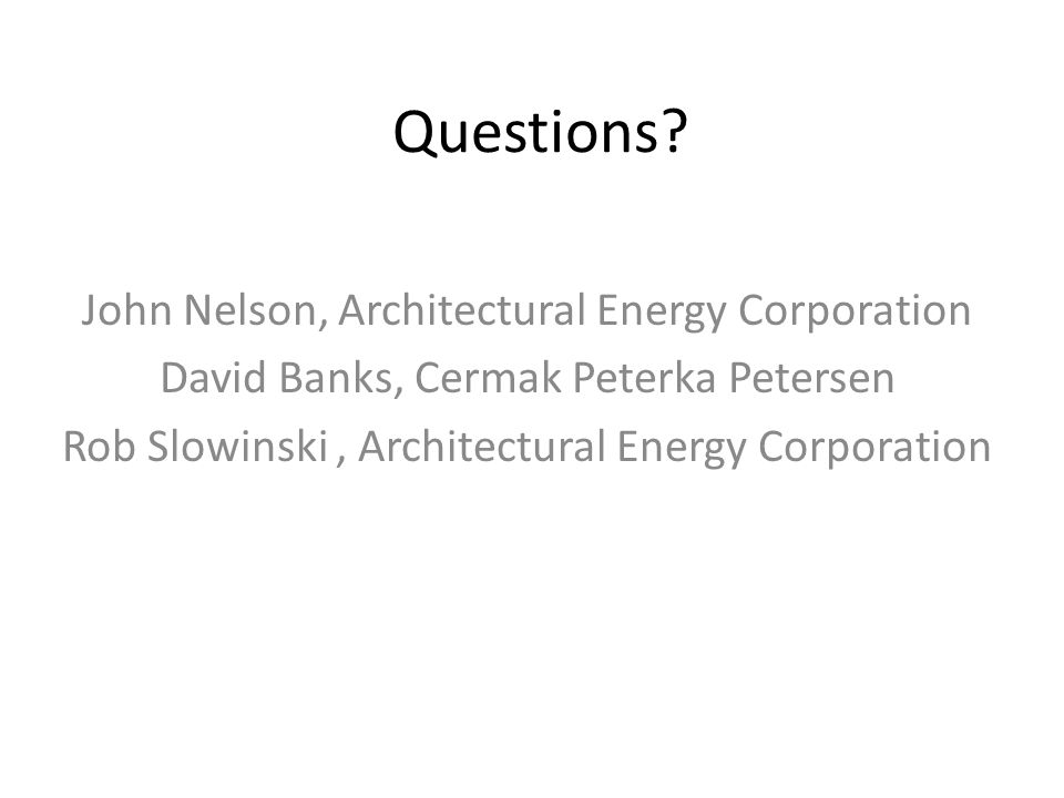 Questions? John Nelson, Architectural Energy Corporation David Banks, Cermak Peterka Petersen Rob Slowinski, Architectural Energy Corporation