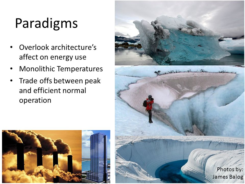 Paradigms Overlook architectures affect on energy use Monolithic Temperatures Trade offs between peak and efficient normal operation Photos by: James