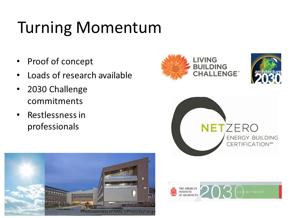 Turning Momentum Proof of concept Loads of research available 2030 Challenge commitments Restlessness in professionals Photo courtesy of NRELs Photo E
