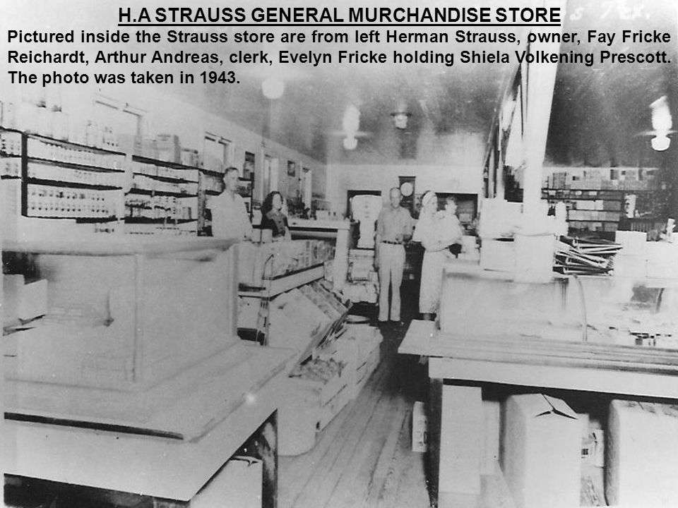H.A STRAUSS GENERAL MURCHANDISE STORE Pictured inside the Strauss store are from left Herman Strauss, owner, Fay Fricke Reichardt, Arthur Andreas, cle