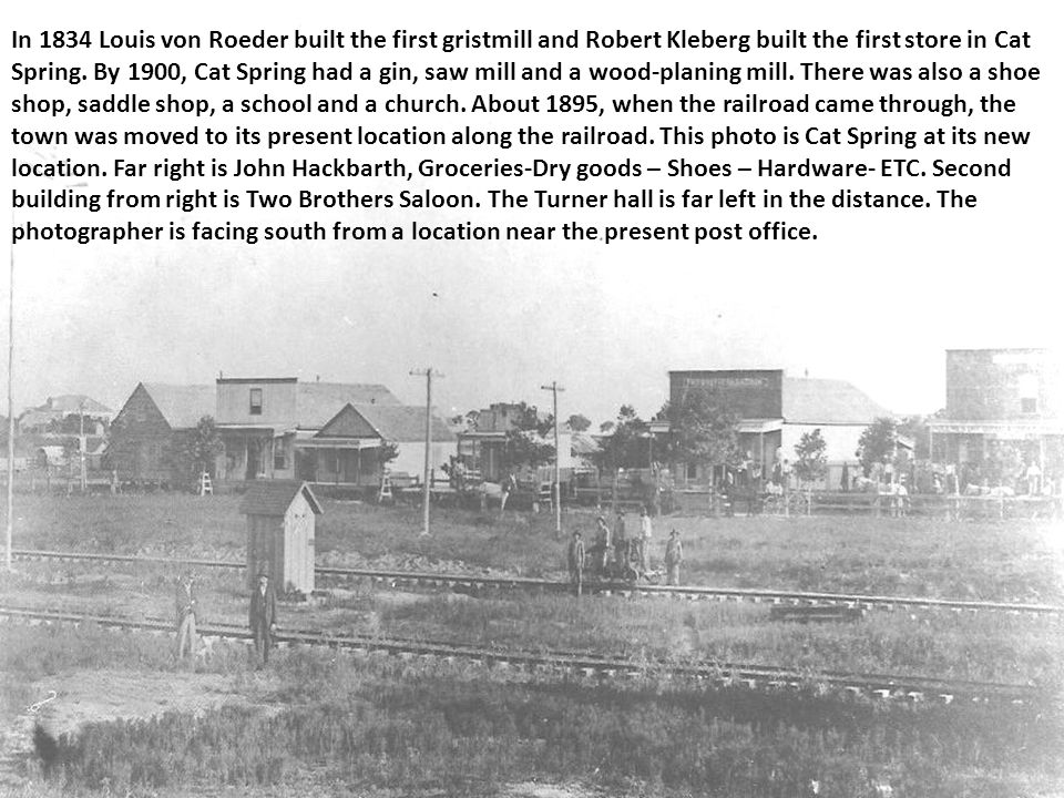 In 1834 Louis von Roeder built the first gristmill and Robert Kleberg built the first store in Cat Spring. By 1900, Cat Spring had a gin, saw mill and