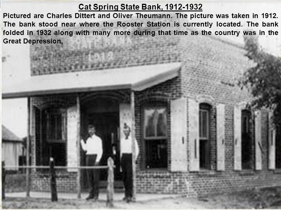 Cat Spring State Bank, 1912-1932 Pictured are Charles Dittert and Oliver Theumann. The picture was taken in 1912. The bank stood near where the Rooste