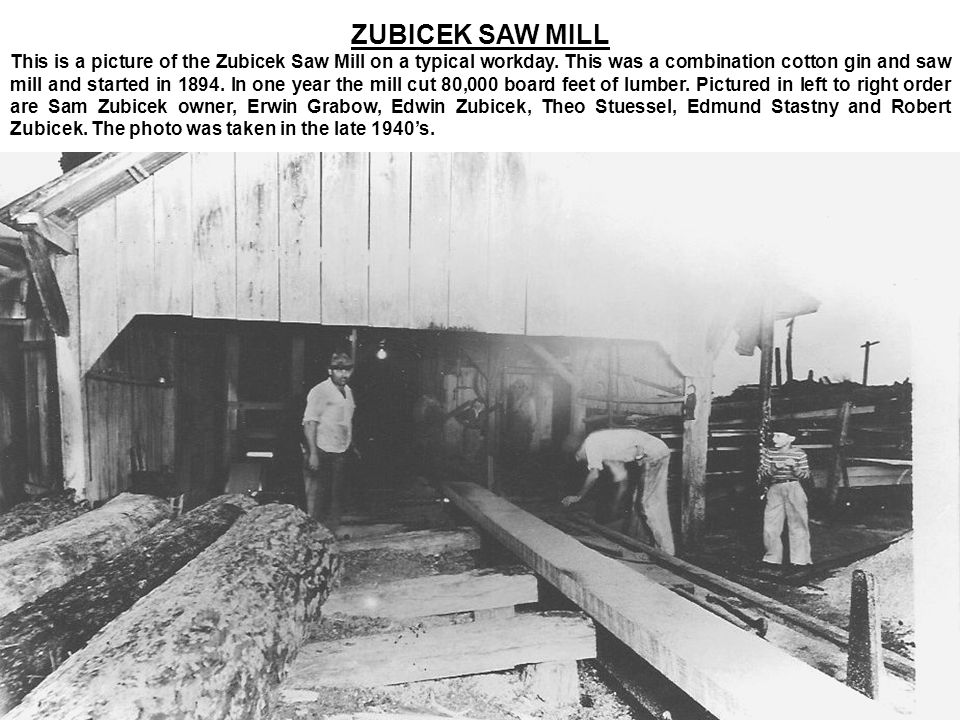 ZUBICEK SAW MILL This is a picture of the Zubicek Saw Mill on a typical workday. This was a combination cotton gin and saw mill and started in 1894. I