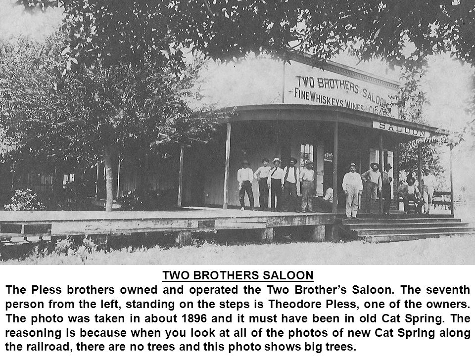 TWO BROTHERS SALOON The Pless brothers owned and operated the Two Brothers Saloon. The seventh person from the left, standing on the steps is Theodore