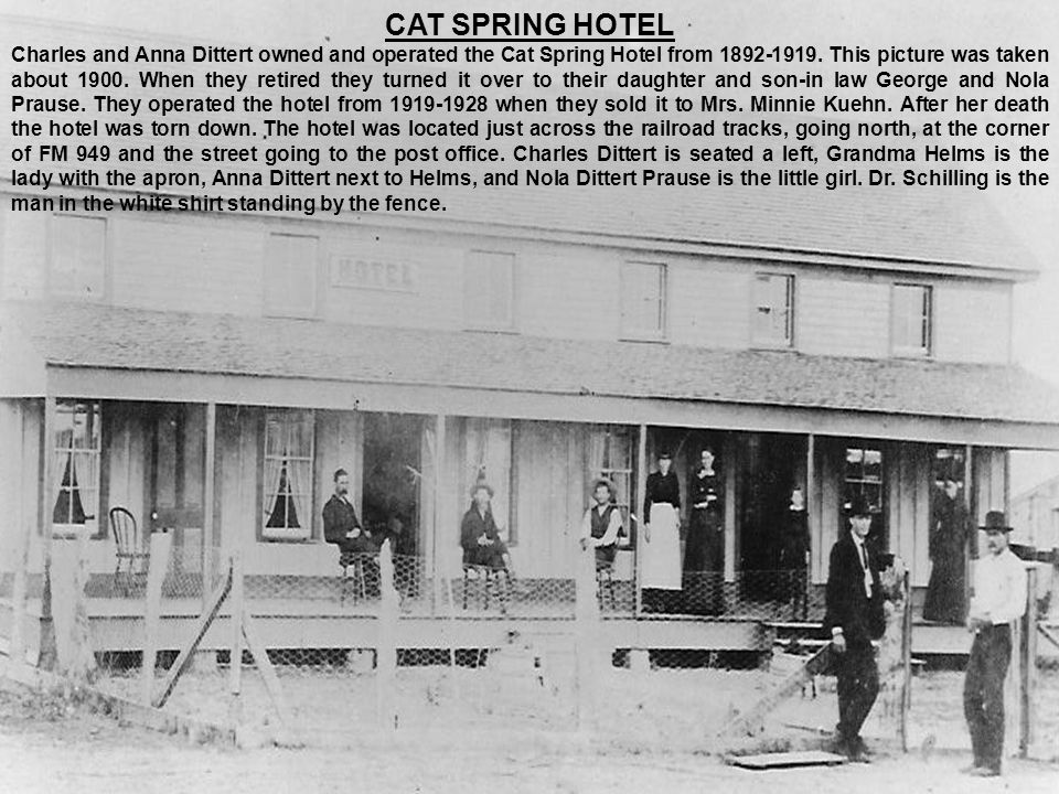 CAT SPRING HOTEL Charles and Anna Dittert owned and operated the Cat Spring Hotel from 1892-1919. This picture was taken about 1900. When they retired