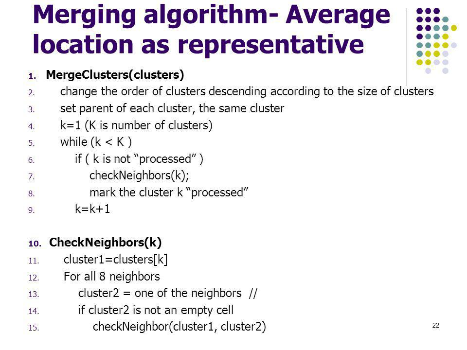 Merging algorithm- Average location as representative 1. MergeClusters(clusters) 2. change the order of clusters descending according to the size of c