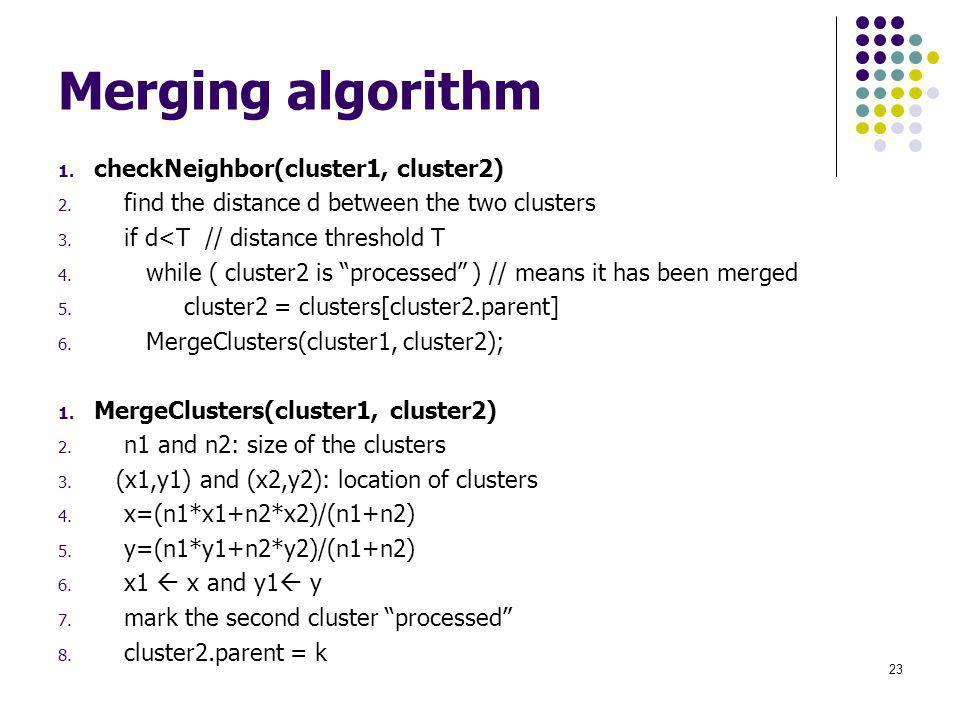 Merging algorithm 1. checkNeighbor(cluster1, cluster2) 2. find the distance d between the two clusters 3. if d<T // distance threshold T 4. while ( cl